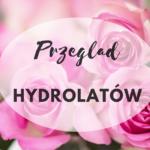 Przegląd hydrolatów – co to jest? Jaki dobrać do cery? Mini-recenzja róży i czystka ladanowego